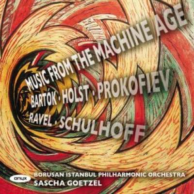 PROKOFIEV, BARTÓK, SCHULHOFF, HOLST ANDA RAVEL: MUSIC OF THE MACHINE AGE