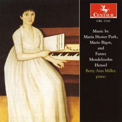 Music By Maria Hester Park, Marie Bigot and Fanny Mendelssohn Hensel - Betty Ann Miller