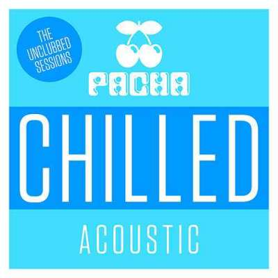 Pacha Chilled Acoustic - The Unclubbed Sessions