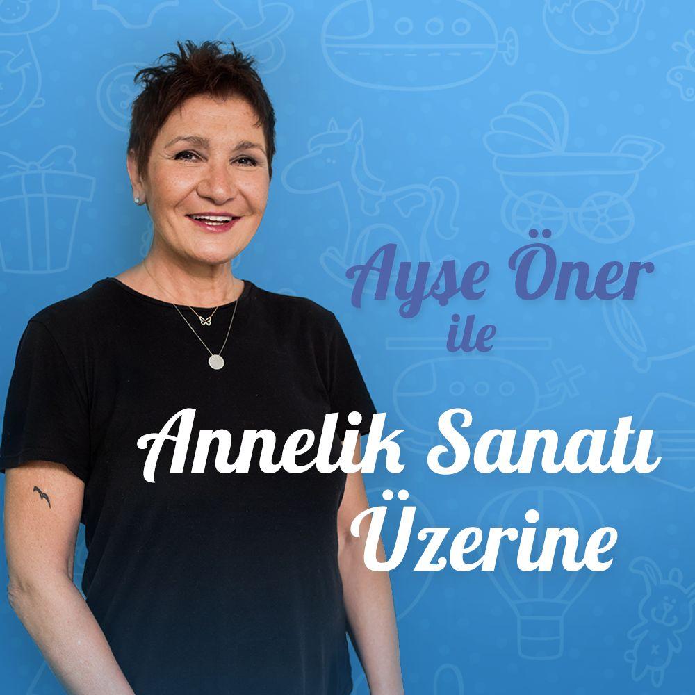 AYŞE ÖNER'LE ANNELİK SANATI
